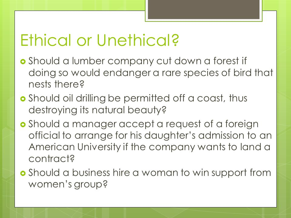 Ethical or Unethical Should a lumber company cut down a forest if doing so would endanger a rare species of bird that nests there