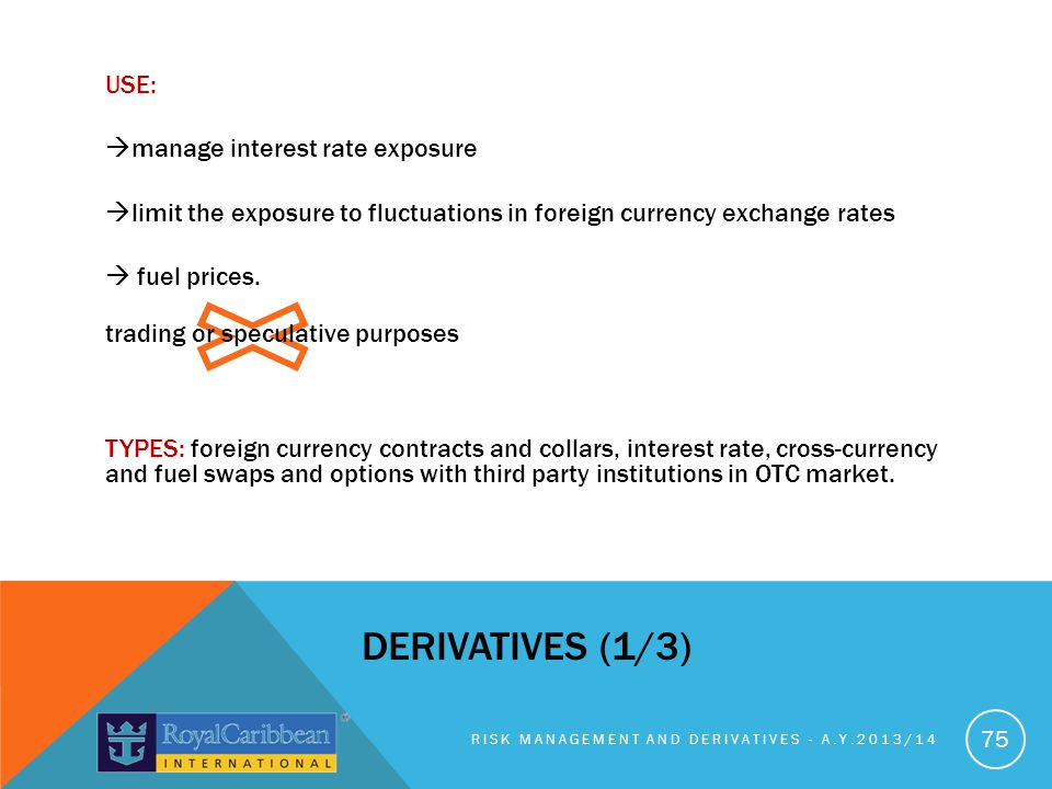 USE: manage interest rate exposure limit the exposure to fluctuations in foreign currency exchange rates  fuel prices. trading or speculative purposes TYPES: foreign currency contracts and collars, interest rate, cross-currency and fuel swaps and options with third party institutions in OTC market.