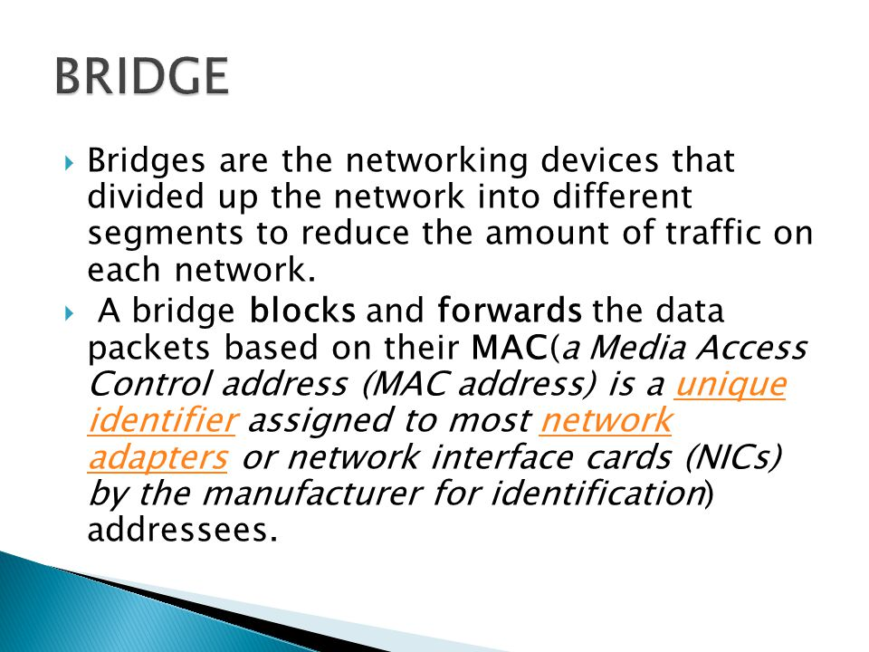 BRIDGE Bridges are the networking devices that divided up the network into different segments to reduce the amount of traffic on each network.