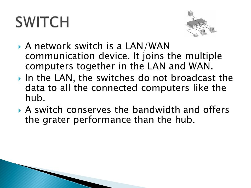 SWITCH A network switch is a LAN/WAN communication device. It joins the multiple computers together in the LAN and WAN.