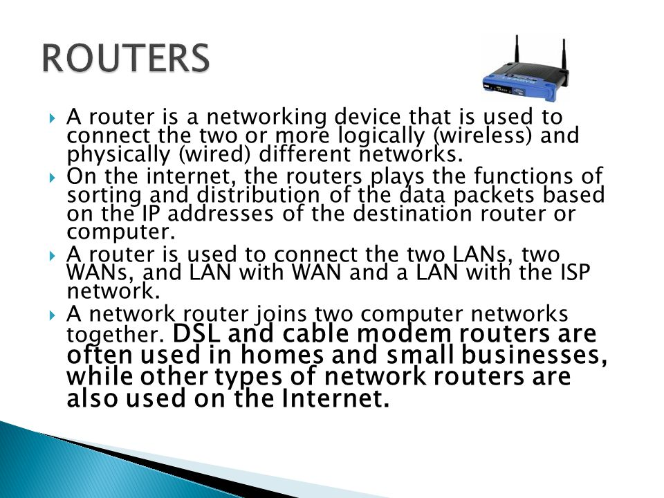 ROUTERS A router is a networking device that is used to connect the two or more logically (wireless) and physically (wired) different networks.