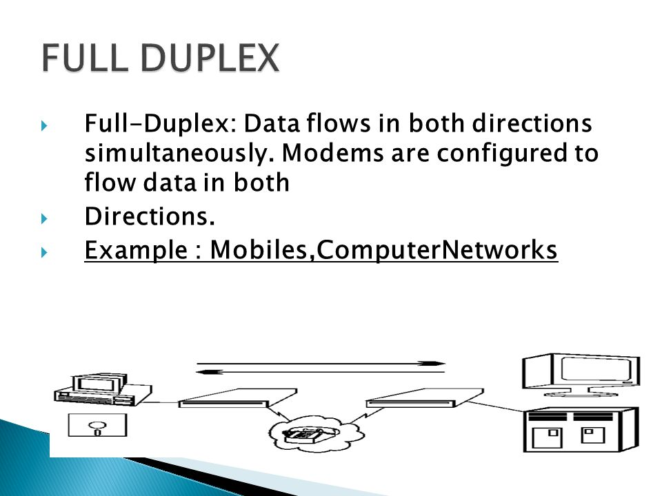 FULL DUPLEX Full-Duplex: Data flows in both directions simultaneously. Modems are configured to flow data in both.