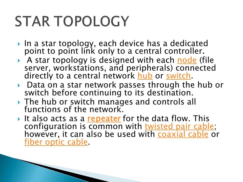 STAR TOPOLOGY In a star topology, each device has a dedicated point to point link only to a central controller.