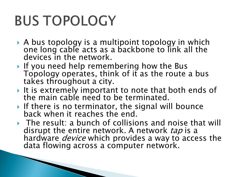 BUS TOPOLOGY A bus topology is a multipoint topology in which one long cable acts as a backbone to link all the devices in the network.