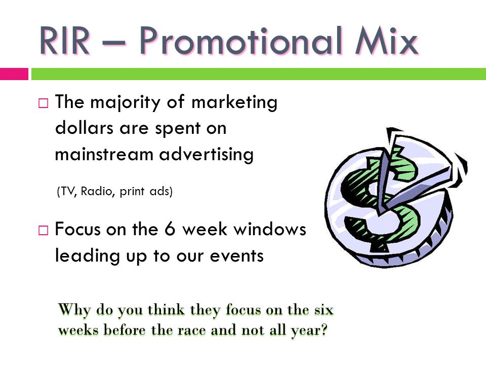 RIR – Promotional Mix The majority of marketing dollars are spent on mainstream advertising. (TV, Radio, print ads)