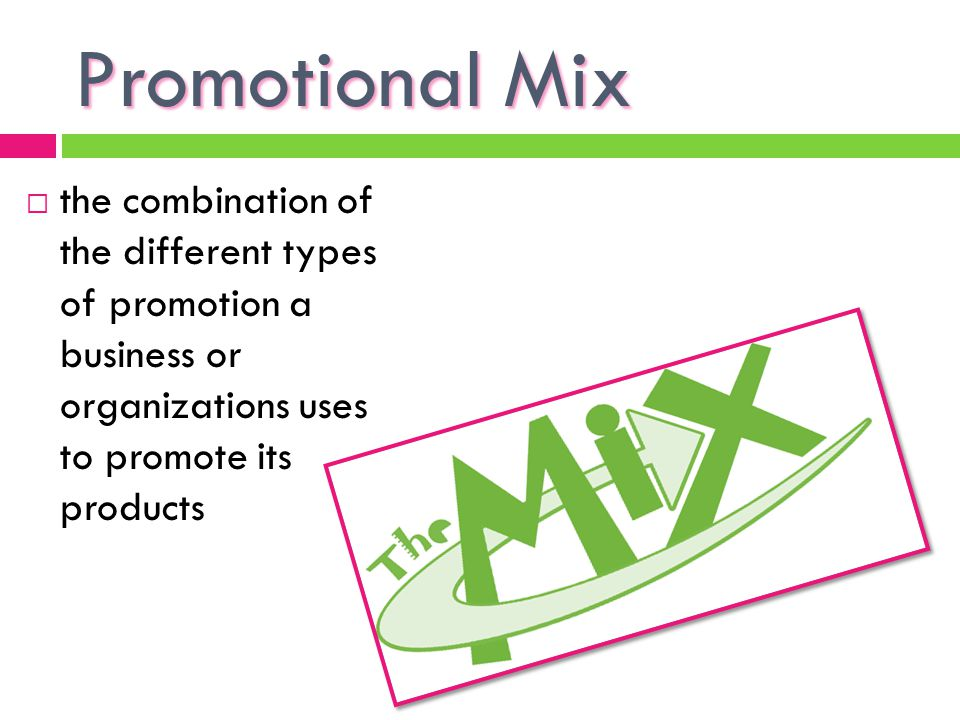 Promotional Mix the combination of the different types of promotion a business or organizations uses to promote its products.