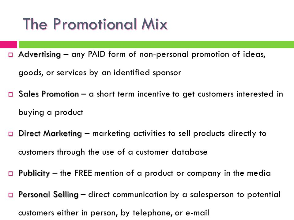 The Promotional Mix Advertising – any PAID form of non-personal promotion of ideas, goods, or services by an identified sponsor.