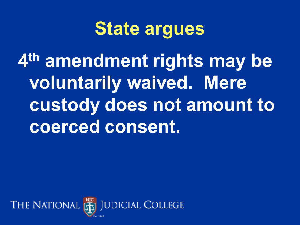 State argues 4th amendment rights may be voluntarily waived. Mere custody does not amount to coerced consent.