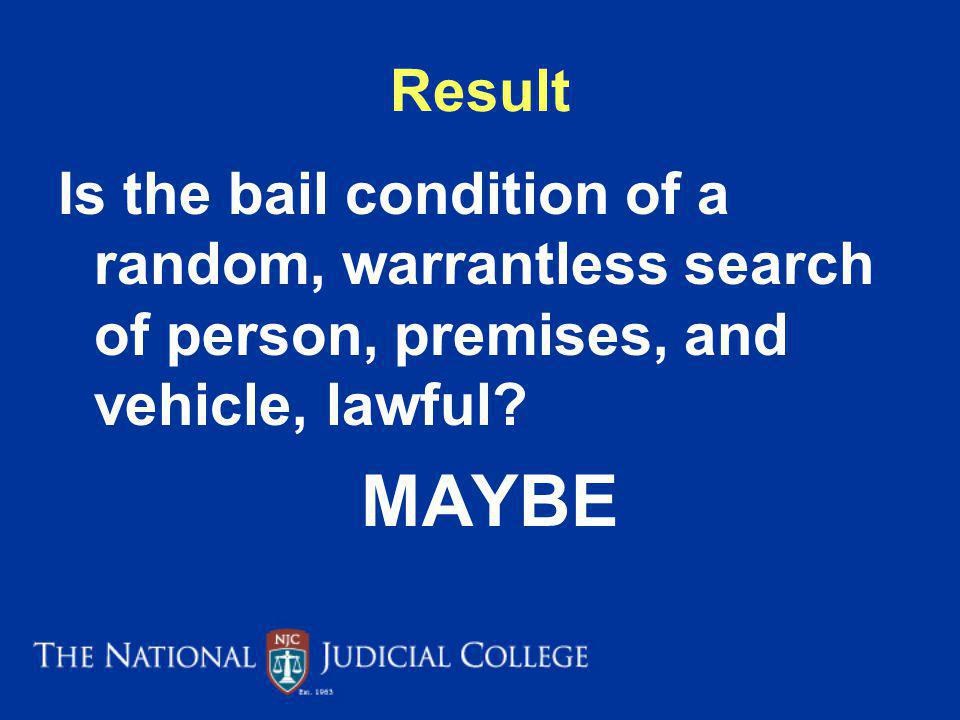 Result Is the bail condition of a random, warrantless search of person, premises, and vehicle, lawful