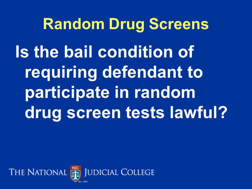 Random Drug Screens Is the bail condition of requiring defendant to participate in random drug screen tests lawful