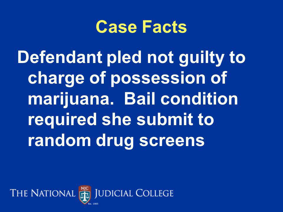 Case Facts Defendant pled not guilty to charge of possession of marijuana. Bail condition required she submit to random drug screens.