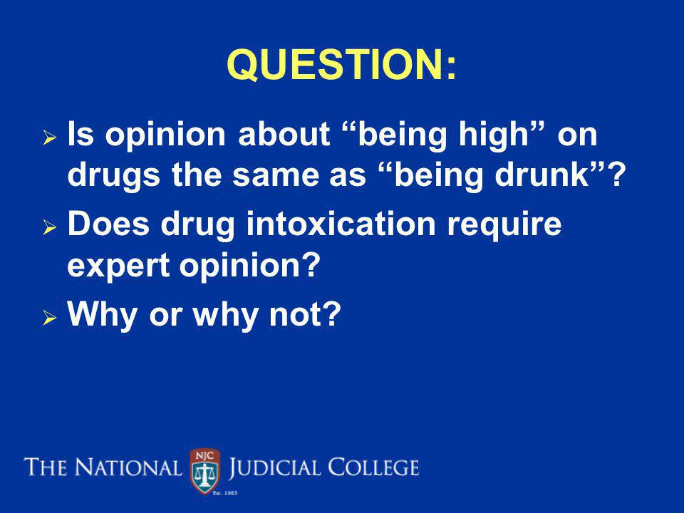 QUESTION: Is opinion about being high on drugs the same as being drunk Does drug intoxication require expert opinion