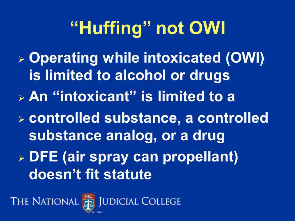 Huffing not OWI Operating while intoxicated (OWI) is limited to alcohol or drugs. An intoxicant is limited to a.
