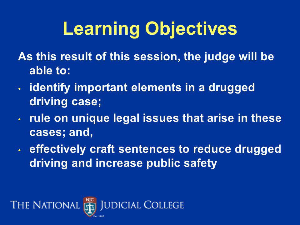 Learning Objectives As this result of this session, the judge will be able to: identify important elements in a drugged driving case;