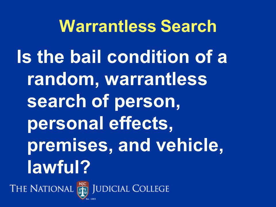 Warrantless Search Is the bail condition of a random, warrantless search of person, personal effects, premises, and vehicle, lawful
