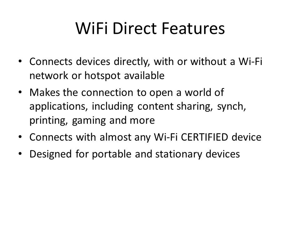 WiFi Direct Features Connects devices directly, with or without a Wi-Fi network or hotspot available.
