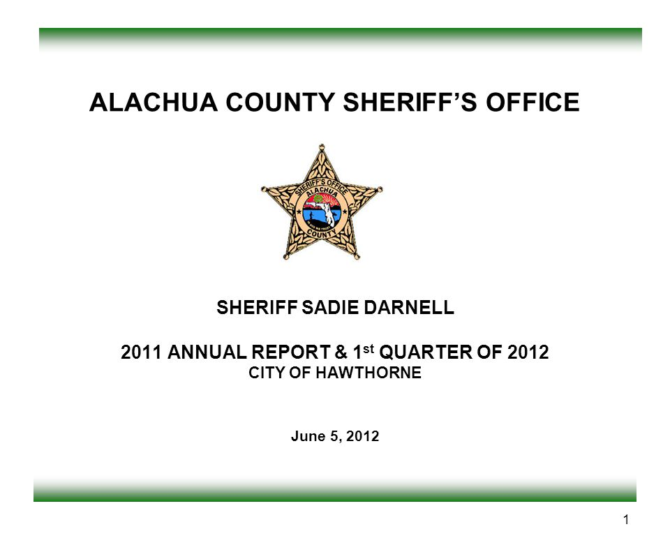 ALACHUA COUNTY SHERIFF'S OFFICE SHERIFF SADIE DARNELL 2011 ANNUAL REPORT & 1st QUARTER OF 2012 CITY OF HAWTHORNE June 5, 2012