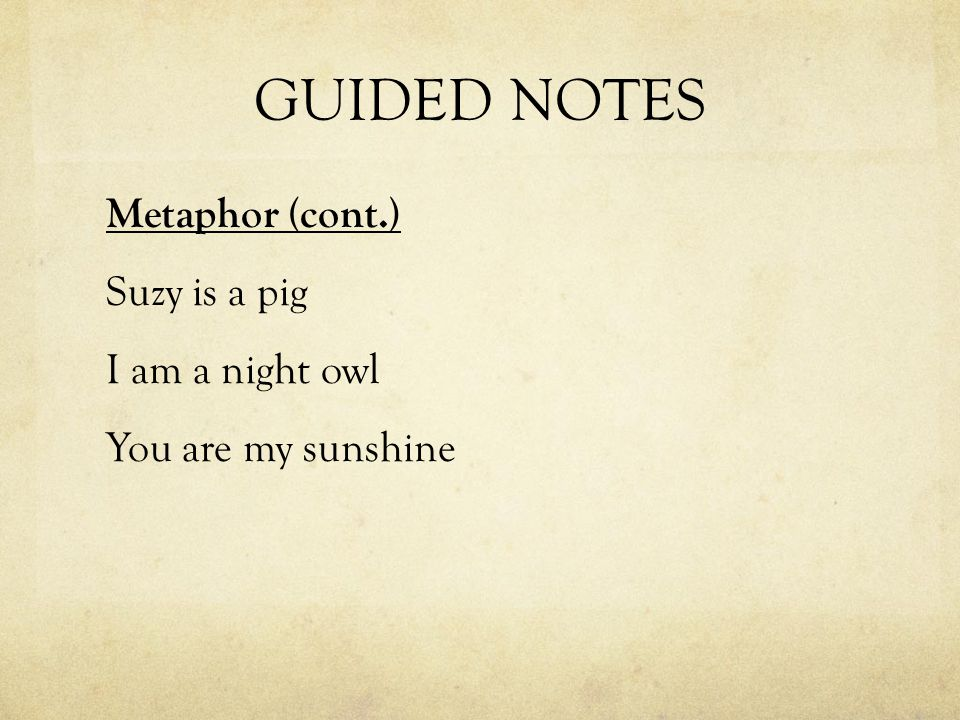 GUIDED NOTES Metaphor (cont.) Suzy is a pig I am a night owl You are my sunshine