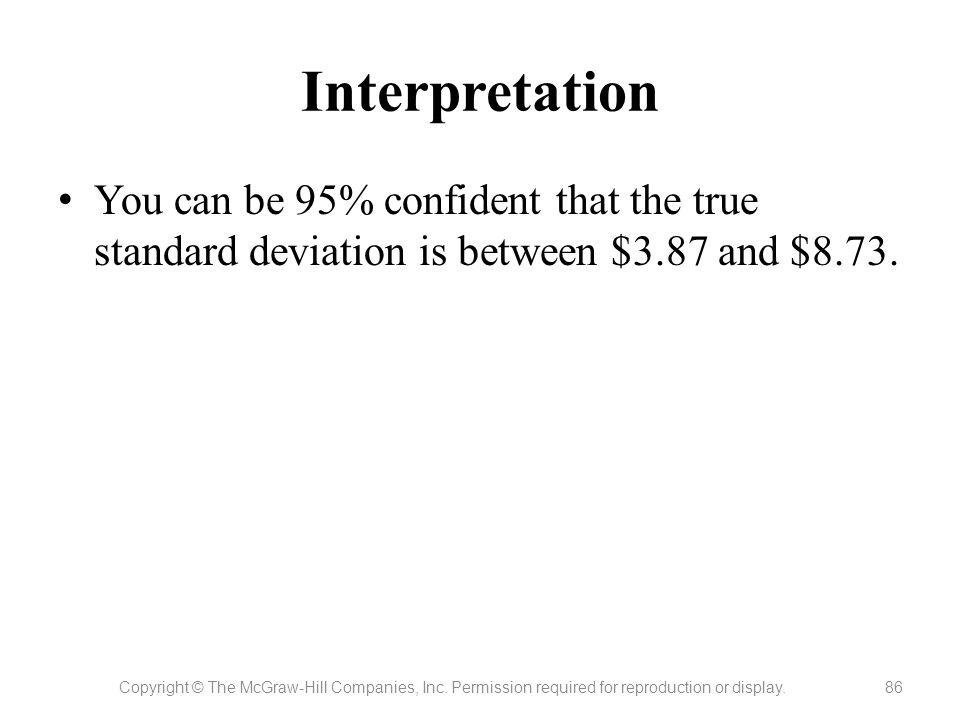 Interpretation You can be 95% confident that the true standard deviation is between $3.87 and $8.73.