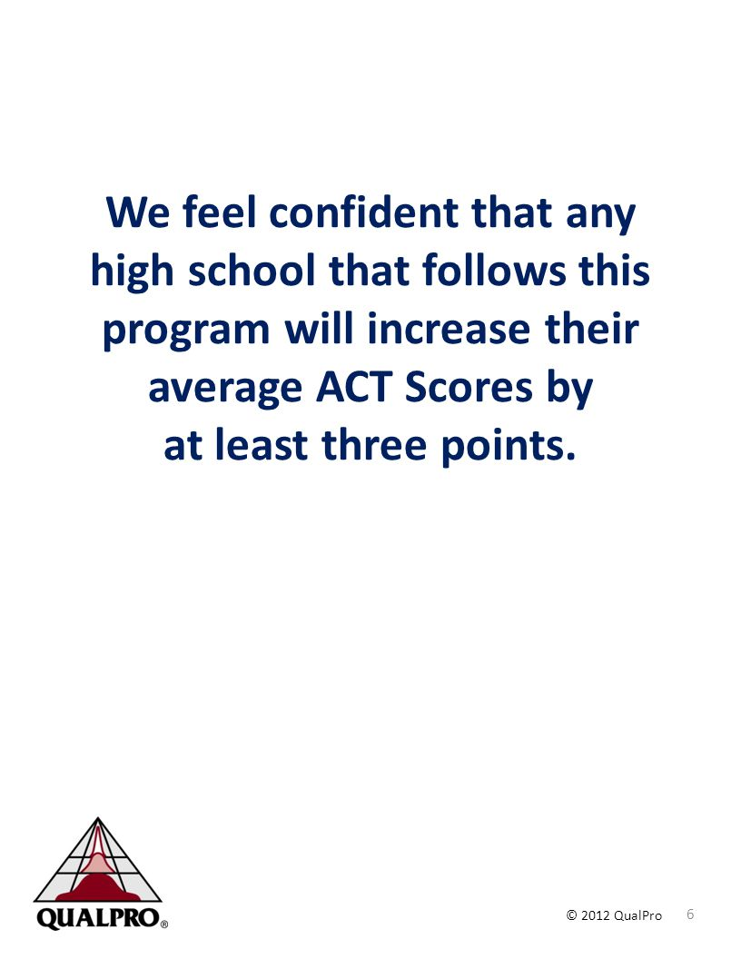 We feel confident that any high school that follows this program will increase their average ACT Scores by at least three points.