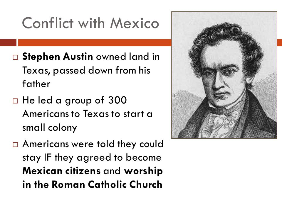 Conflict with Mexico Stephen Austin owned land in Texas, passed down from his father.