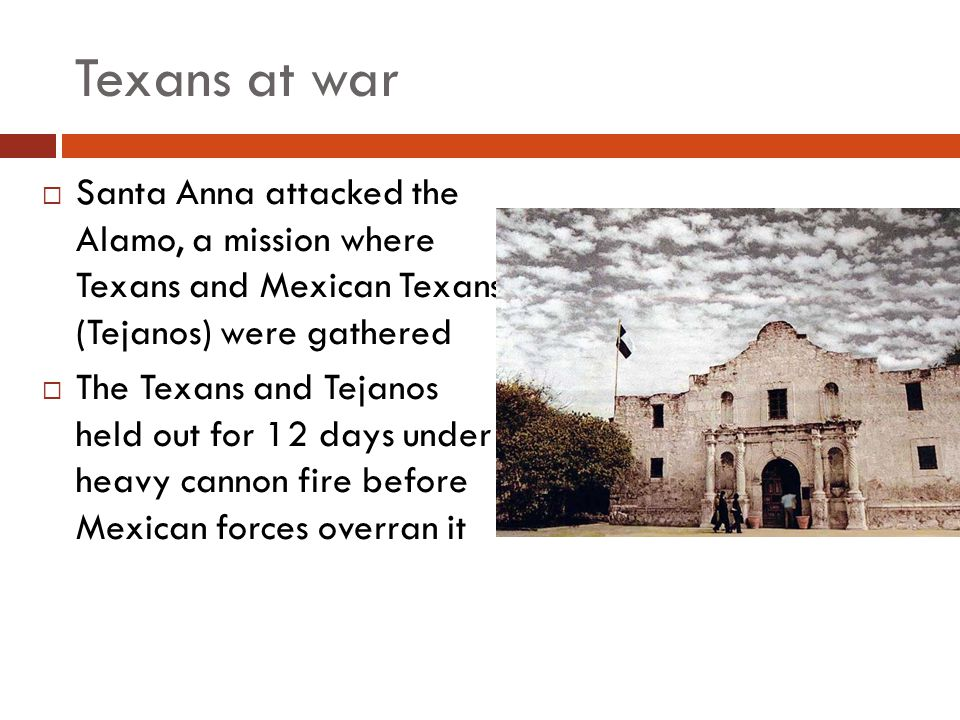 Texans at war Santa Anna attacked the Alamo, a mission where Texans and Mexican Texans (Tejanos) were gathered.