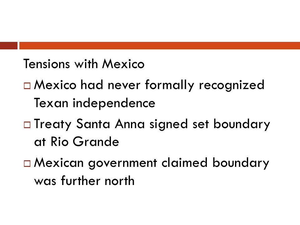Tensions with Mexico Mexico had never formally recognized Texan independence. Treaty Santa Anna signed set boundary at Rio Grande.