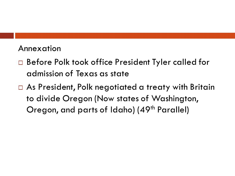 Annexation Before Polk took office President Tyler called for admission of Texas as state.