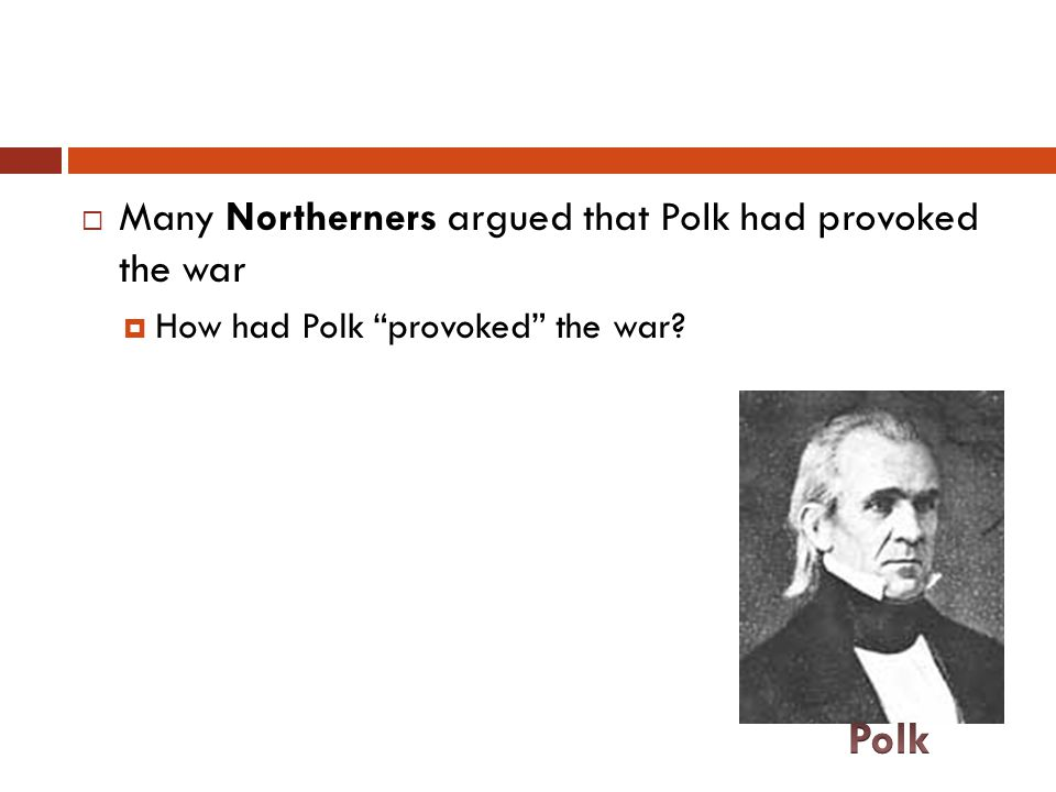 Polk Many Northerners argued that Polk had provoked the war