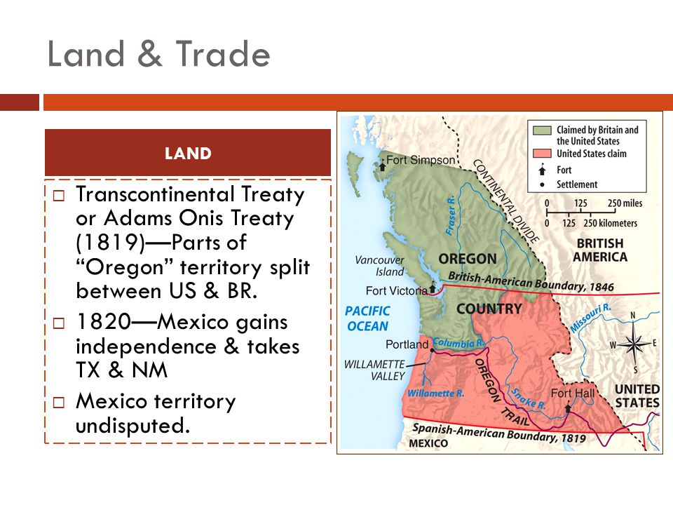 Land & Trade LAND. Transcontinental Treaty or Adams Onis Treaty (1819)—Parts of Oregon territory split between US & BR.