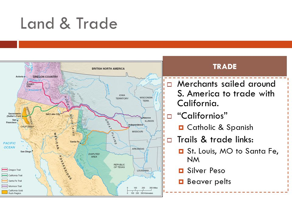 Land & Trade TRADE. Merchants sailed around S. America to trade with California. Californios Catholic & Spanish.