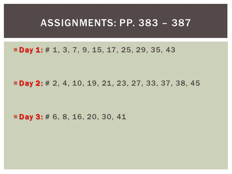 Assignments: pp. 383 – 387 Day 1: # 1, 3, 7, 9, 15, 17, 25, 29, 35, 43