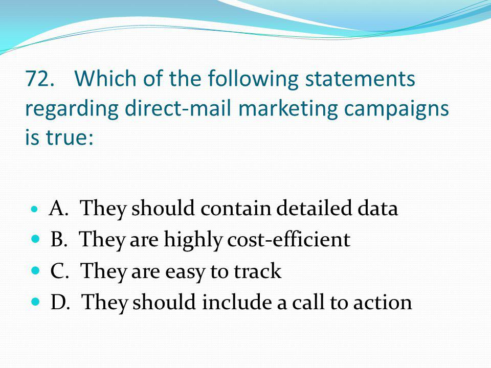 72. Which of the following statements regarding direct-mail marketing campaigns is true: