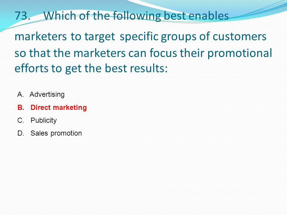 73. Which of the following best enables marketers to target specific groups of customers so that the marketers can focus their promotional efforts to get the best results: