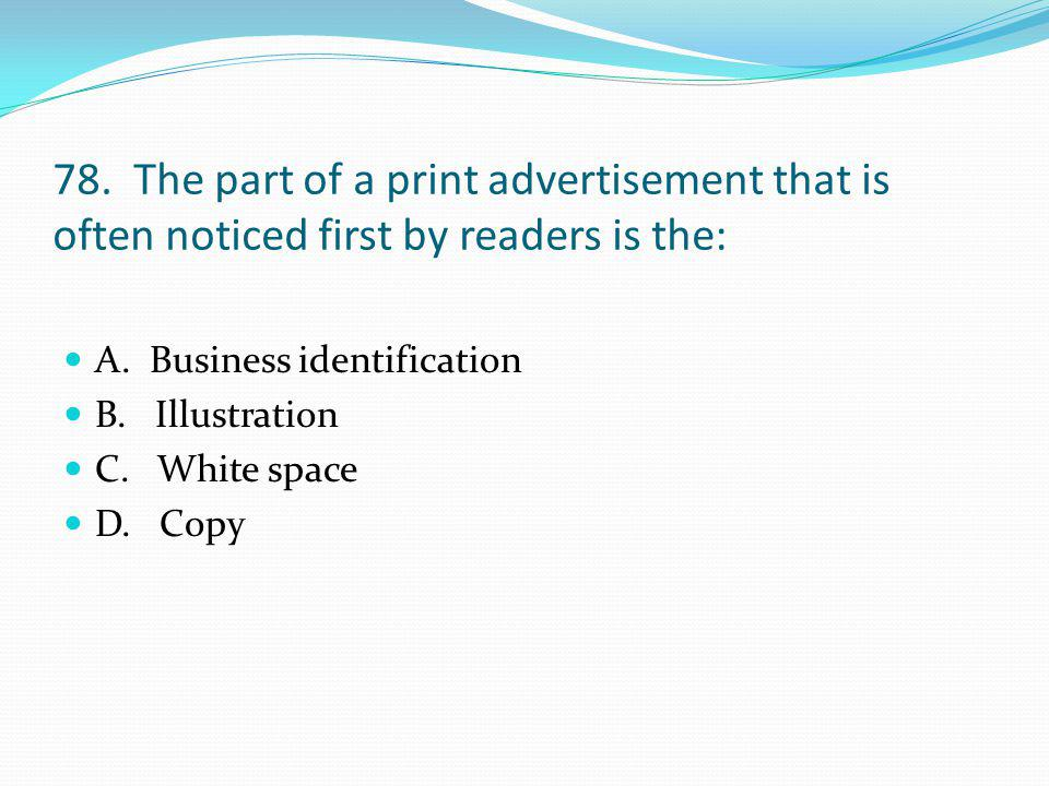 78. The part of a print advertisement that is often noticed first by readers is the: