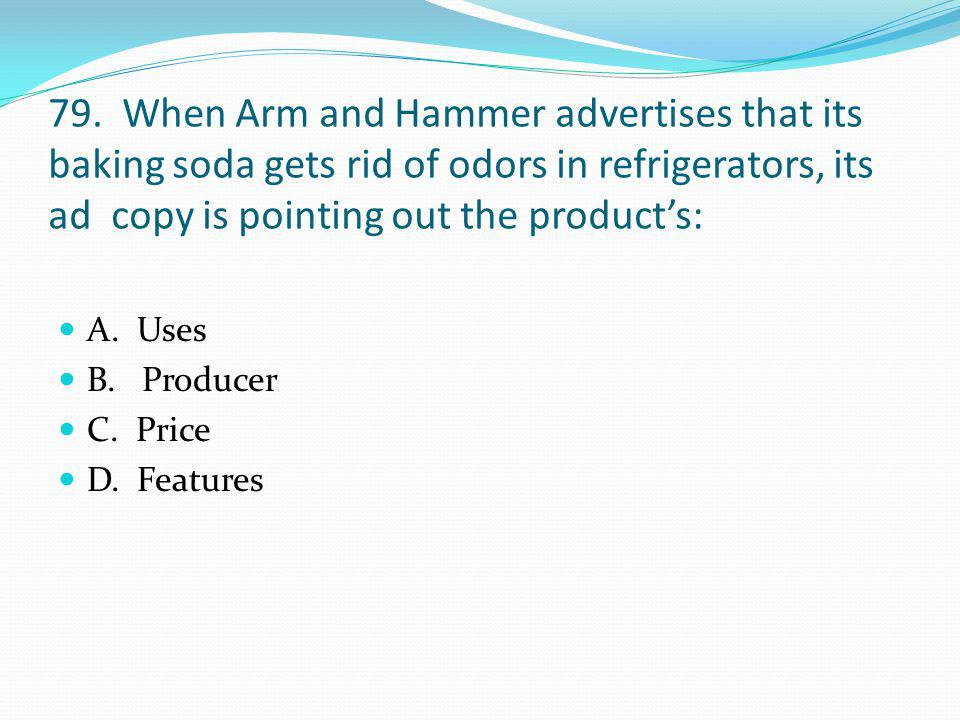 79. When Arm and Hammer advertises that its baking soda gets rid of odors in refrigerators, its ad copy is pointing out the product's:
