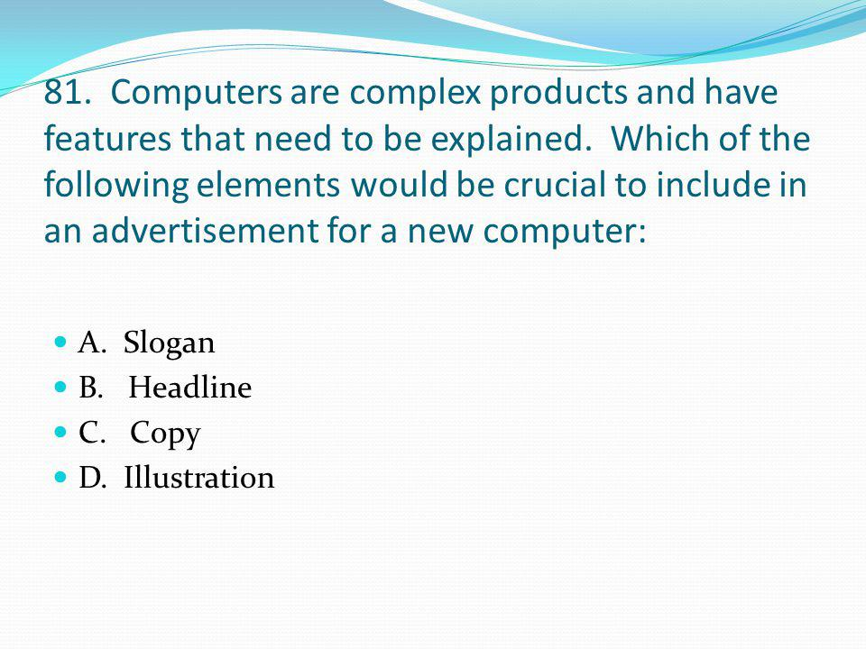 81. Computers are complex products and have features that need to be explained. Which of the following elements would be crucial to include in an advertisement for a new computer: