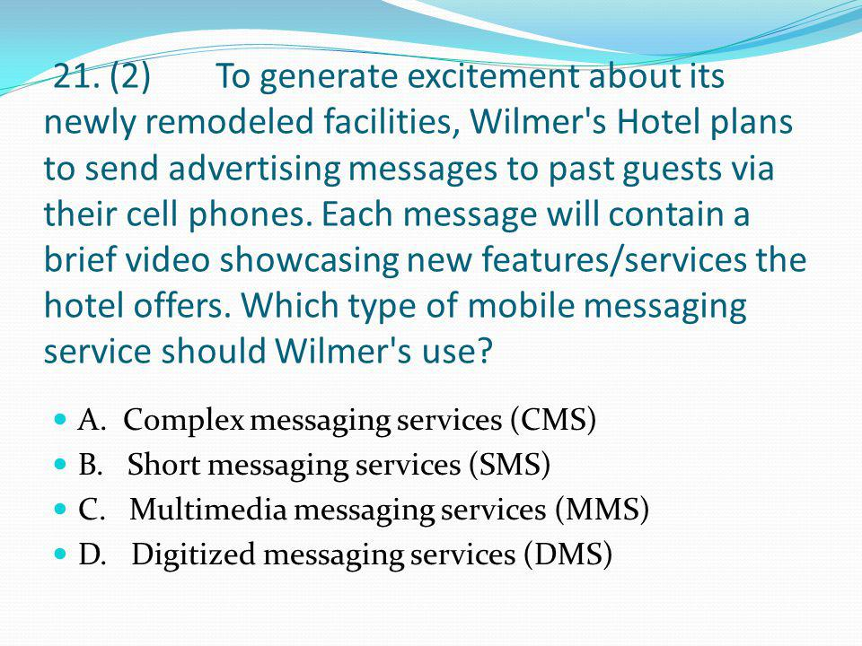 21. (2) To generate excitement about its newly remodeled facilities, Wilmer s Hotel plans to send advertising messages to past guests via their cell phones. Each message will contain a brief video showcasing new features/services the hotel offers. Which type of mobile messaging service should Wilmer s use