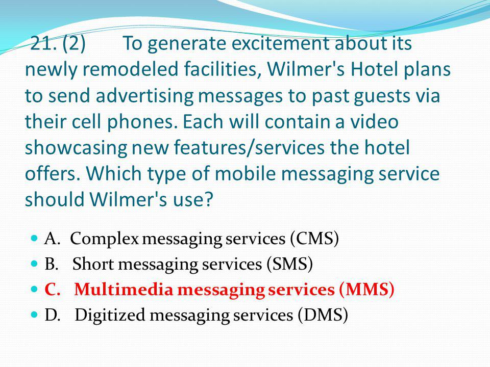 21. (2) To generate excitement about its newly remodeled facilities, Wilmer s Hotel plans to send advertising messages to past guests via their cell phones. Each will contain a video showcasing new features/services the hotel offers. Which type of mobile messaging service should Wilmer s use