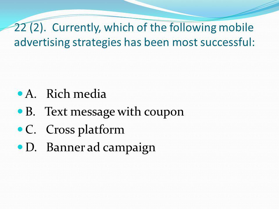 22 (2). Currently, which of the following mobile advertising strategies has been most successful: