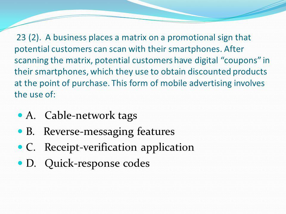 23 (2). A business places a matrix on a promotional sign that potential customers can scan with their smartphones. After scanning the matrix, potential customers have digital coupons in their smartphones, which they use to obtain discounted products at the point of purchase. This form of mobile advertising involves the use of: