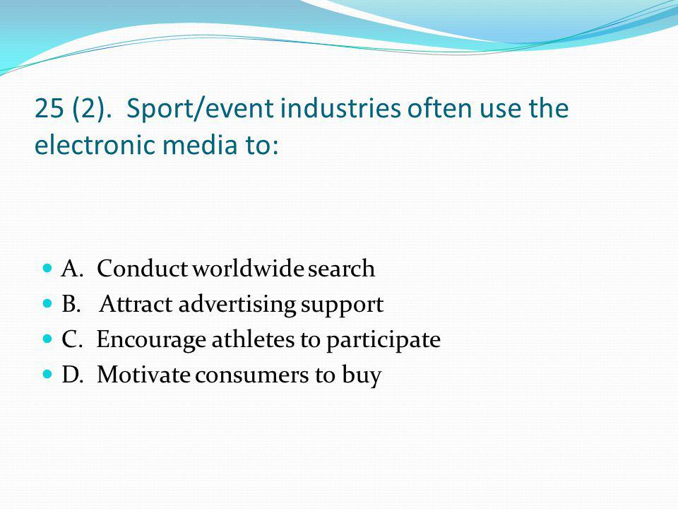 25 (2). Sport/event industries often use the electronic media to:
