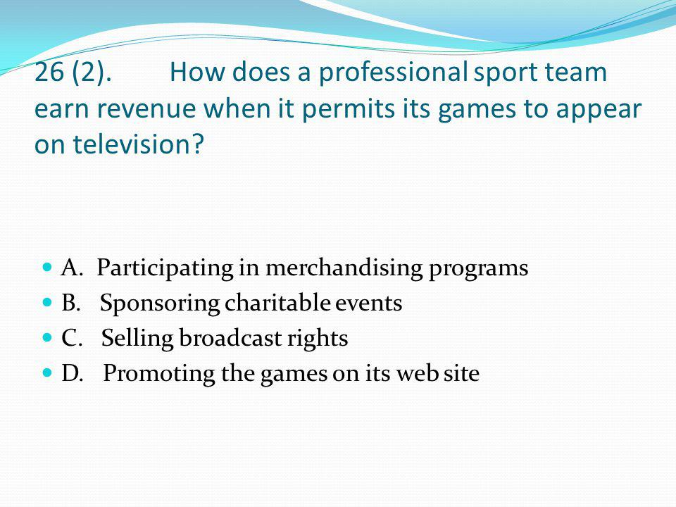 26 (2). How does a professional sport team earn revenue when it permits its games to appear on television