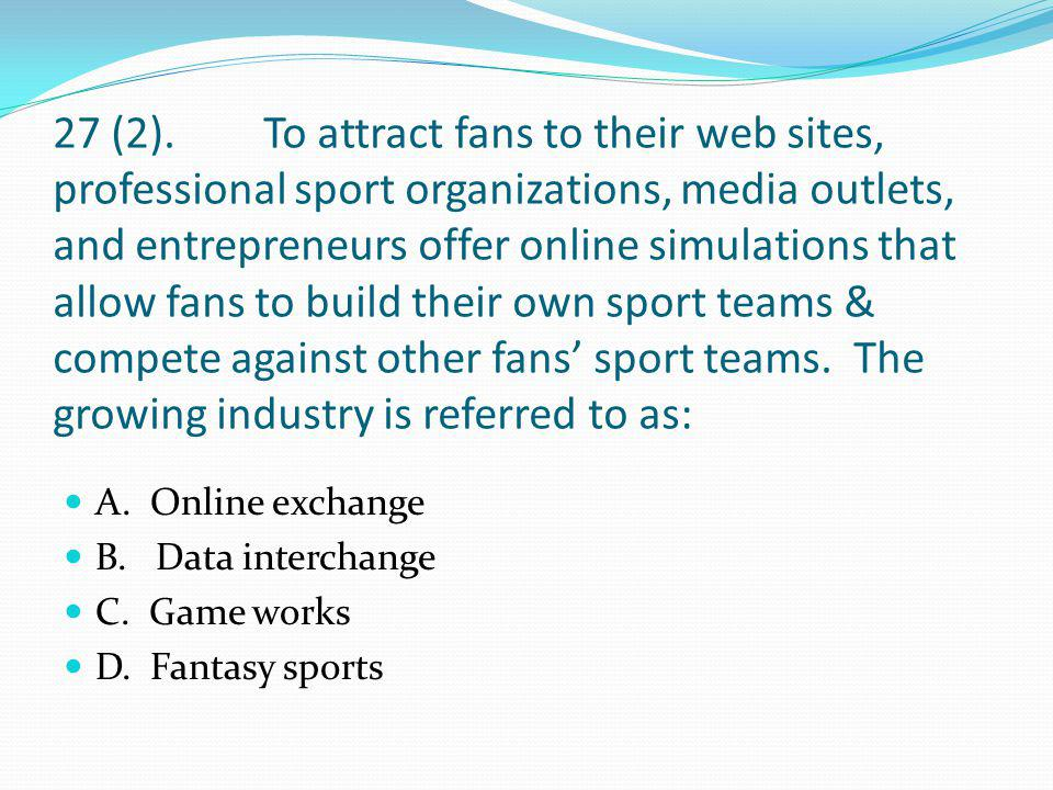 27 (2). To attract fans to their web sites, professional sport organizations, media outlets, and entrepreneurs offer online simulations that allow fans to build their own sport teams & compete against other fans' sport teams. The growing industry is referred to as: