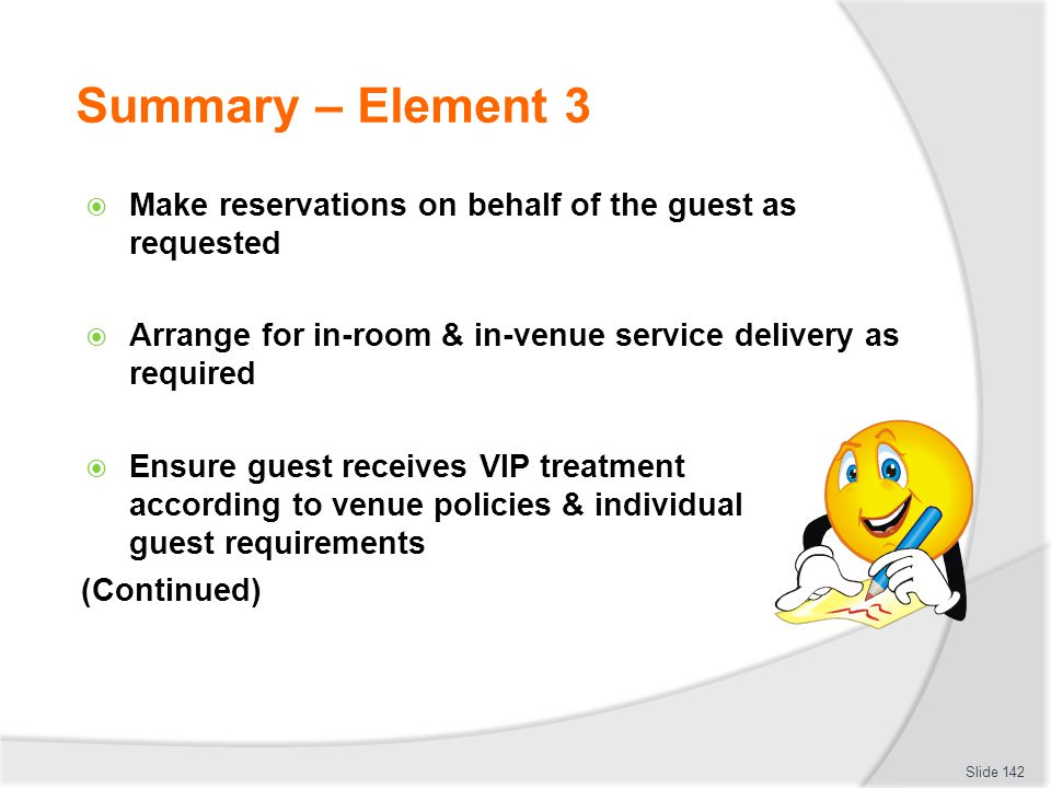 Summary – Element 3 Make reservations on behalf of the guest as requested. Arrange for in-room & in-venue service delivery as required.