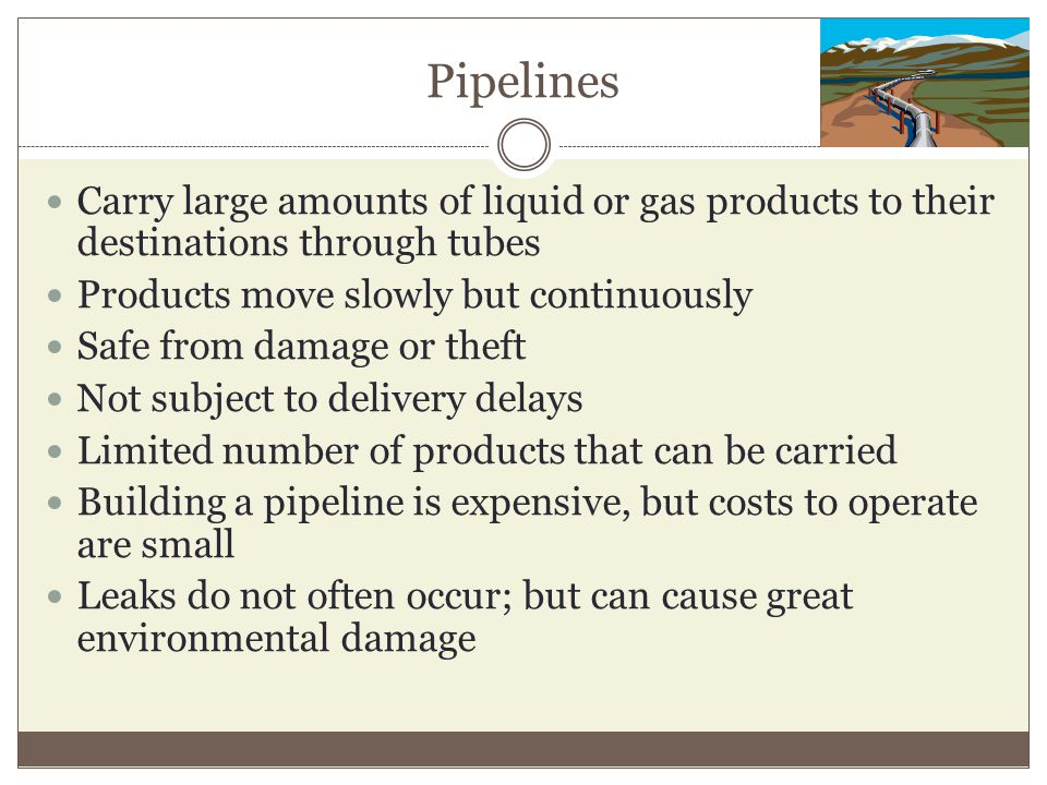 Pipelines Carry large amounts of liquid or gas products to their destinations through tubes. Products move slowly but continuously.