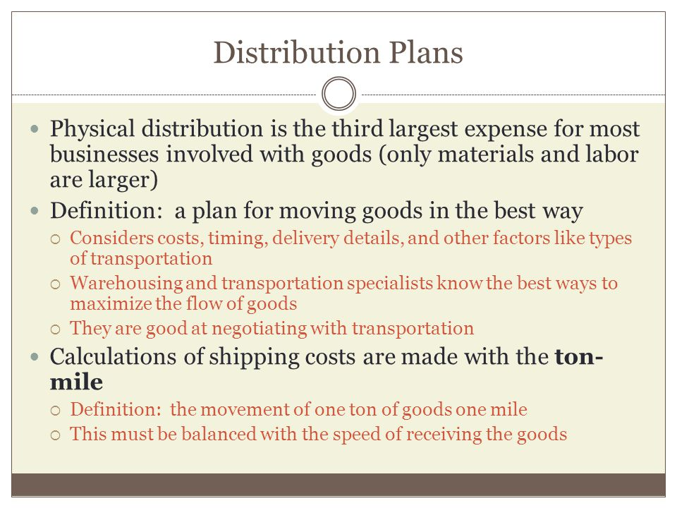 Distribution Plans Physical distribution is the third largest expense for most businesses involved with goods (only materials and labor are larger)