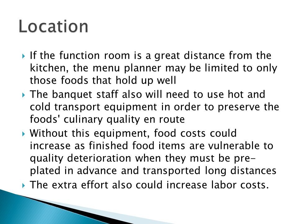 Location If the function room is a great distance from the kitchen, the menu planner may be limited to only those foods that hold up well.