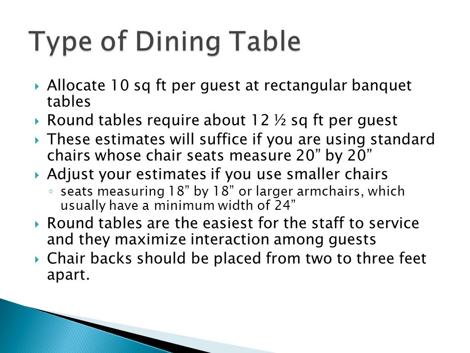 Type of Dining Table Allocate 10 sq ft per guest at rectangular banquet tables. Round tables require about 12 ½ sq ft per guest.