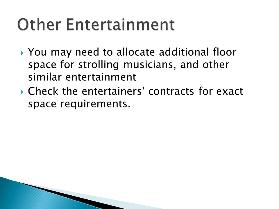 Other Entertainment You may need to allocate additional floor space for strolling musicians, and other similar entertainment.